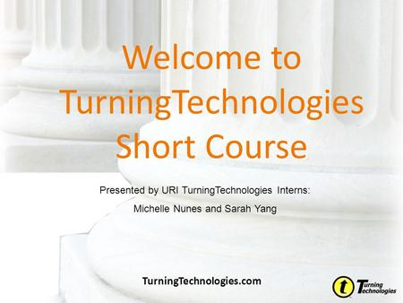Welcome to TurningTechnologies Short Course TurningTechnologies.com Presented by URI TurningTechnologies Interns: Michelle Nunes and Sarah Yang.