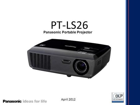 PT-LS26 April 2012 Panasonic Portable Projector. Panasonic Portable Projector Line up 4,200 lm WXGA 4,200 lm WXGA Wireless 3,000 lm WXGA 5,000 lm XGA.