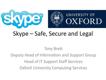 Skype – Safe, Secure and Legal Tony Brett Deputy Head of Information and Support Group Head of IT Support Staff Services Oxford University Computing Services.