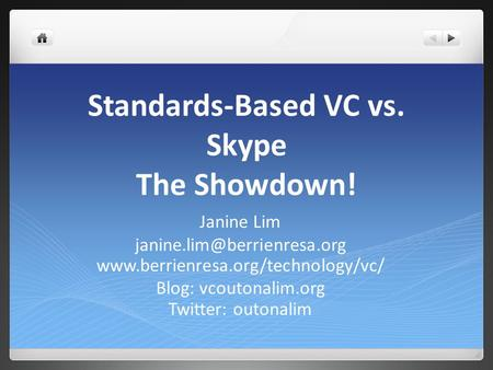 Standards-Based VC vs. Skype The Showdown! Janine Lim  Blog: vcoutonalim.org Twitter: outonalim.