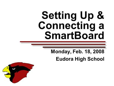 Setting Up & Connecting a SmartBoard Monday, Feb. 18, 2008 Eudora High School.