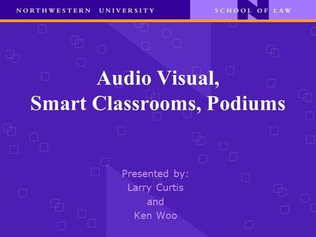 Audio Visual, Smart Classrooms, Podiums Presented by: Larry Curtis and Ken Woo.