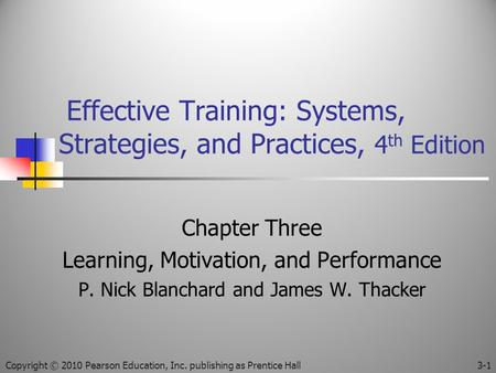 Effective Training: Systems, Strategies, and Practices, 4 th Edition Chapter Three Learning, Motivation, and Performance P. Nick Blanchard and James W.