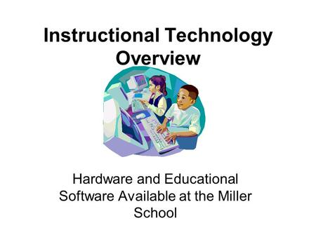 Instructional Technology Overview Hardware and Educational Software Available at the Miller School.