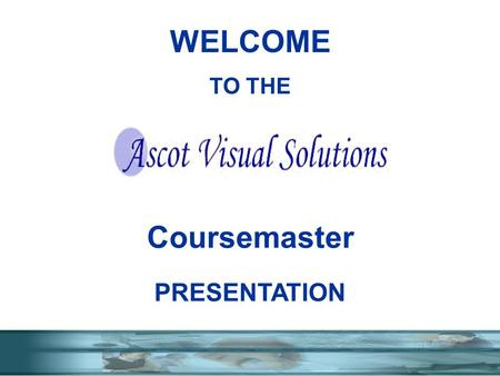 TO THE Coursemaster PRESENTATION WELCOME. WHO ARE ASCOT WITH YEARS IN SCREEN TO SCREEN COMMUNICATION ASCOT COURSEMASTER- TRAINING SYSTEMS SELECT SHOW.