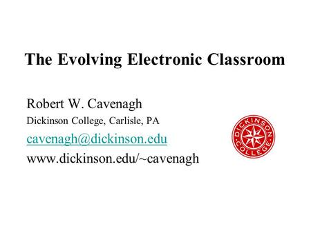 The Evolving Electronic Classroom Robert W. Cavenagh Dickinson College, Carlisle, PA