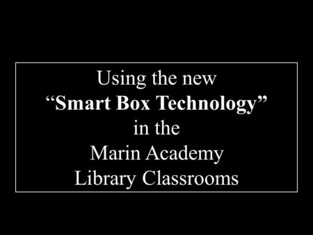 "Using the new ""Smart Box Technology"" in the Marin Academy Library Classrooms."