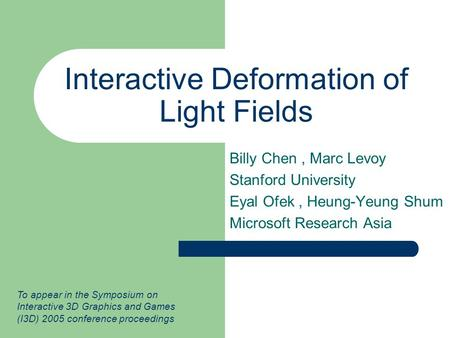 Interactive Deformation of Light Fields Billy Chen, Marc Levoy Stanford University Eyal Ofek, Heung-Yeung Shum Microsoft Research Asia To appear in the.