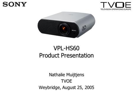 VPL-HS60 Product Presentation Nathalie Muijtjens TVOE Weybridge, August 25, 2005.