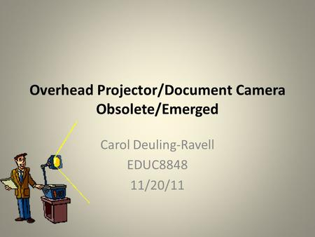 Overhead Projector/Document Camera Obsolete/Emerged Carol Deuling-Ravell EDUC8848 11/20/11.