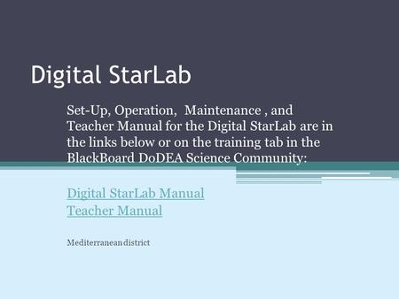 Digital StarLab Set-Up, Operation, Maintenance, and Teacher Manual for the Digital StarLab are in the links below or on the training tab in the BlackBoard.