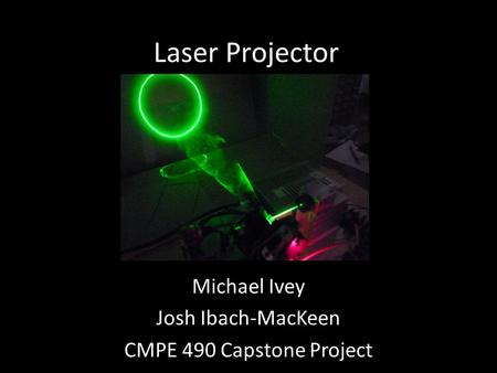 Laser Projector Michael Ivey Josh Ibach-MacKeen CMPE 490 Capstone Project.
