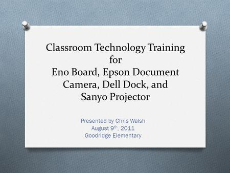 Classroom Technology Training for Eno Board, Epson Document Camera, Dell Dock, and Sanyo Projector Presented by Chris Walsh August 9 th, 2011 Goodridge.