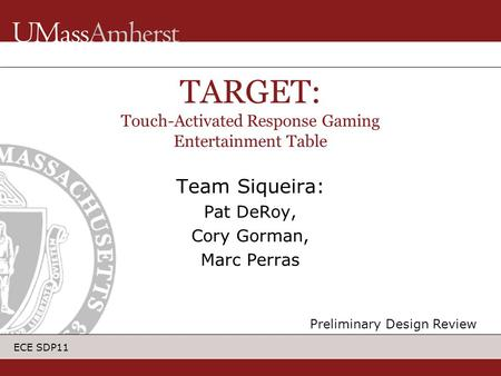 ECE SDP11 Team Siqueira: Pat DeRoy, Cory Gorman, Marc Perras TARGET: Touch-Activated Response Gaming Entertainment Table Preliminary Design Review.