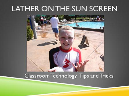 LATHER ON THE SUN SCREEN. HISTORY OF CLASSROOM TECH.