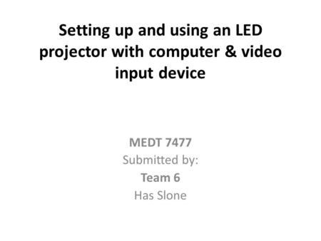 Setting up and using an LED projector with computer & video input device MEDT 7477 Submitted by: Team 6 Has Slone.