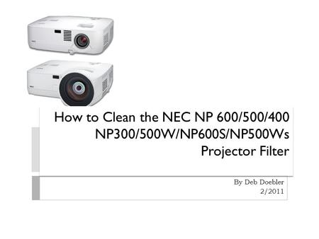 How to Clean the NEC NP 600/500/400 NP300/500W/NP600S/NP500Ws Projector Filter By Deb Doebler 2/2011.