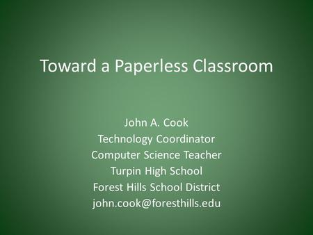 Toward a Paperless Classroom John A. Cook Technology Coordinator Computer Science Teacher Turpin High School Forest Hills School District