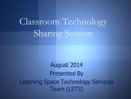 Classroom Technology Sharing Session August 2014 Presented By Learning Space Technology Services Team (LSTS)
