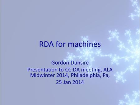 RDA for machines Gordon Dunsire Presentation to CC:DA meeting, ALA Midwinter 2014, Philadelphia, Pa, 25 Jan 2014.