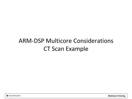 ARM-DSP Multicore Considerations CT Scan Example.