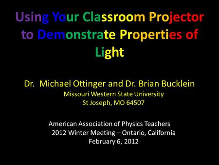 Using Your Classroom Projector to Demonstrate Properties of Light Dr. Michael Ottinger and Dr. Brian Bucklein Missouri Western State University St Joseph,