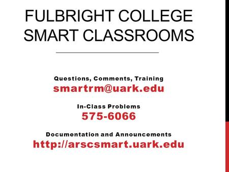 FULBRIGHT COLLEGE SMART CLASSROOMS Questions, Comments, Training In-Class Problems 575-6066 Documentation and Announcements