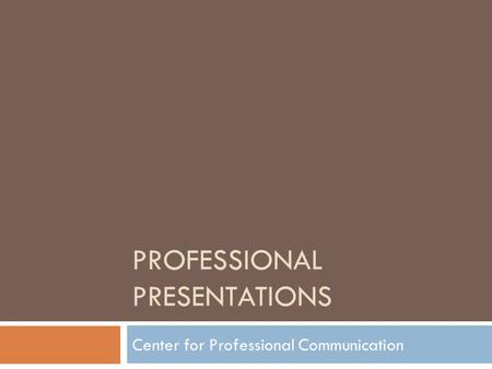 PROFESSIONAL PRESENTATIONS Center for Professional Communication.