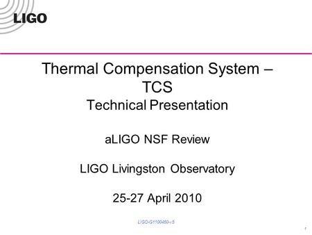 Thermal Compensation System – TCS Technical Presentation aLIGO NSF Review LIGO Livingston Observatory 25-27 April 2010 1 LIGO-G1100460-v5.