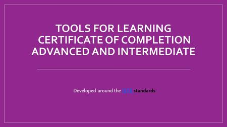 TOOLS FOR LEARNING CERTIFICATE OF COMPLETION ADVANCED AND INTERMEDIATE Developed around the ISTE standardsISTE.
