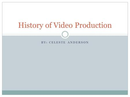 BY: CELESTE ANDERSON History of Video Production.