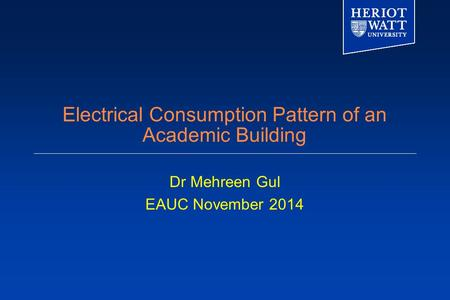 Electrical Consumption Pattern of an Academic Building Dr Mehreen Gul EAUC November 2014.