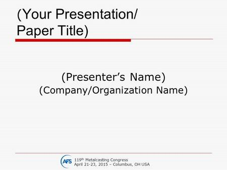 ( Your Presentation/ Paper Title) (Presenter's Name) (Company/Organization Name) 119 th Metalcasting Congress April 21-23, 2015 – Columbus, OH USA.