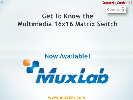 www.muxlab.com Get To Know the Multimedia 16x16 Matrix Switch Now Available! Supports Control4!