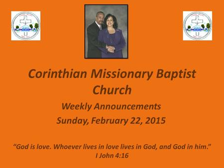 "Corinthian Missionary Baptist Church Weekly Announcements Sunday, February 22, 2015 ""God is love. Whoever lives in love lives in God, and God in him."""