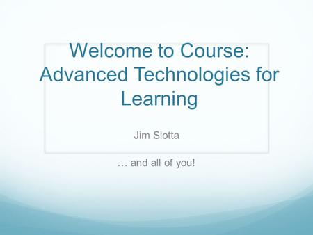 Welcome to Course: Advanced Technologies for Learning Jim Slotta … and all of you!