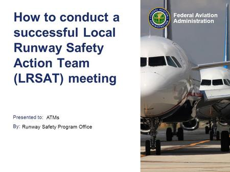 Presented to: By: Federal Aviation Administration How to conduct a successful Local Runway Safety Action Team (LRSAT) meeting ATMs Runway Safety Program.