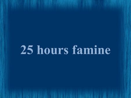 25 hours famine. Goals Raise $2000 Have 100 People attend Rase awarness of the world hunger situation.