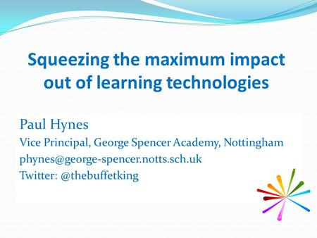 Squeezing the maximum impact out of learning technologies Paul Hynes Vice Principal, George Spencer Academy, Nottingham