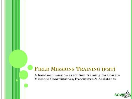 F IELD M ISSIONS T RAINING ( FMT ) A hands-on mission execution training for Sowers Missions Coordinators, Executives & Assistants.
