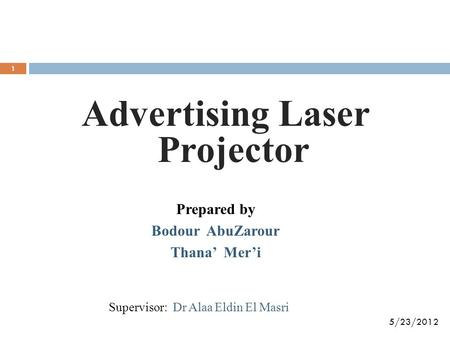 Advertising Laser Projector Prepared by Bodour AbuZarour Thana' Mer'i 5/23/2012 Supervisor: Dr Alaa Eldin El Masri 1.