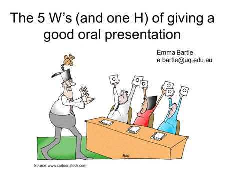 Source:  The 5 W's (and one H) of giving a good oral presentation Emma Bartle