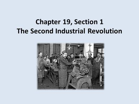Chapter 19, Section 1 The Second Industrial Revolution.