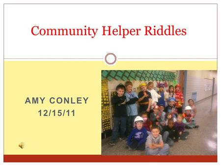 AMY CONLEY 12/15/11 Community Helper Riddles Learning Experience Focus Question How can other forms of technology be incorporated in this lesson?