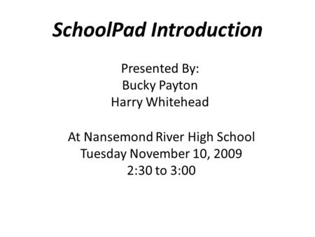 SchoolPad Introduction Presented By: Bucky Payton Harry Whitehead At Nansemond River High School Tuesday November 10, 2009 2:30 to 3:00.