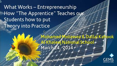 "What Works – Entrepreneurship How ""The Apprentice"" Teaches our Students how to put Theory into Practice Mohamed Motawea & Dallal Kahook Al Khaleej National."