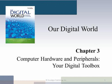 Our Digital World Chapter 3 Computer Hardware and Peripherals: Your Digital Toolbox © Paradigm Publishing, Inc.1.