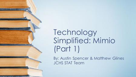 Technology Simplified: Mimio (Part 1) By: Austin Spencer & Matthew Glines JCHS STAT Team.