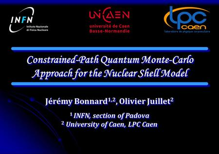 Constrained-Path Quantum Monte-Carlo Approach for the Nuclear Shell Model Jérémy Bonnard 1,2, Olivier Juillet 2 1 INFN, section of Padova 2 University.
