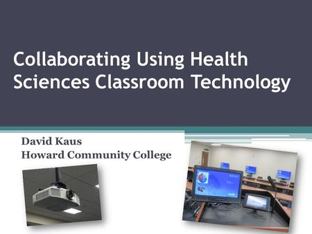 Collaborating Using Health Sciences Classroom Technology David Kaus Howard Community College.